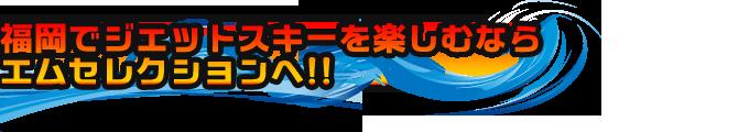 福岡でジェットスキーを楽しむならエムセレクションへ!!
